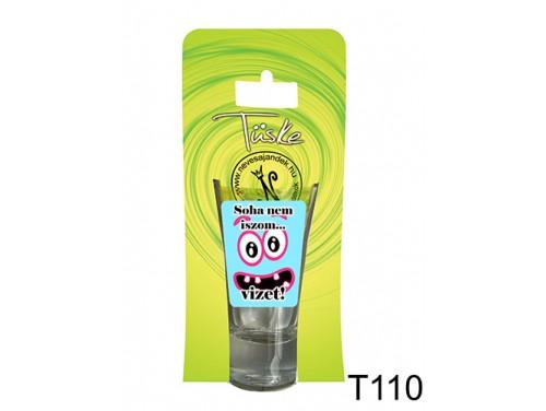 (T110) Vicces Pálinkás pohár 0,75 ml - Soha nem iszom... vizet! - Vicces Ajándékok