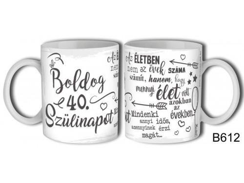 (B612) Bögre 3 dl - Boldog 40. Szülinapot az életben - Születésnapi ajándékok - Ajándék ötletek